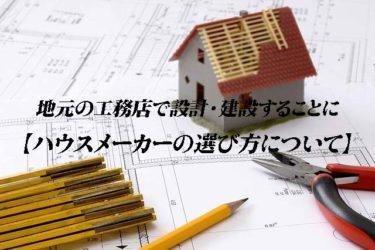 地元の工務店で設計・建設することに【ハウスメーカーの選び方について】