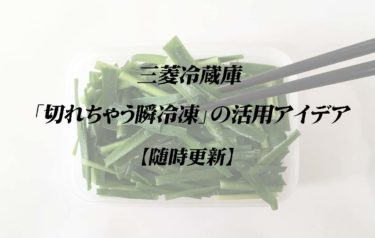 三菱冷蔵庫「切れちゃう瞬冷凍」の活用アイデア【随時更新】