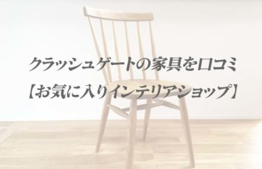 クラッシュゲートの家具を口コミ【お気に入りインテリアショップ】