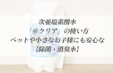 次亜塩素酸水「@クリア」の使い方【ペットや小さなお子様にも安心して使える除菌・消臭水】