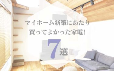 マイホーム新築にあたり買ってよかった家電7つをご紹介【おしゃれで便利な愛用品】
